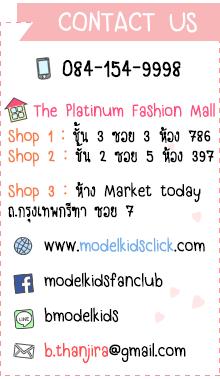 CONTACT US 084-154-9998 The Platinum Fashion Mall Shop 1 : ชั้น 3 ซอย 3 ห้อง 786 Shop 2 : ชั้น 2 ซอย 5 ห้อง 397 Shop 3 : ห้าง Market today ถ.กรุงเทพกรีฑา ซอย 7 www.modelkidsclick.com modelkidsfanclub bmodelkids b.thanjira@gmail.com